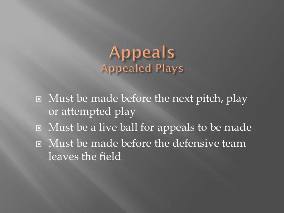  Must be made before the next pitch, play or attempted play  Must be a live ball for appeals to be made  Must be made before the defensive team leaves the field