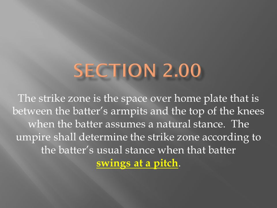 The strike zone is the space over home plate that is between the batter's armpits and the top of the knees when the batter assumes a natural stance.
