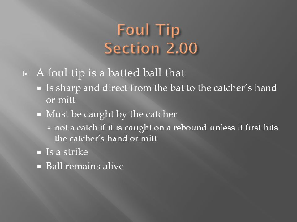  A foul tip is a batted ball that  Is sharp and direct from the bat to the catcher's hand or mitt  Must be caught by the catcher  not a catch if it is caught on a rebound unless it first hits the catcher's hand or mitt  Is a strike  Ball remains alive