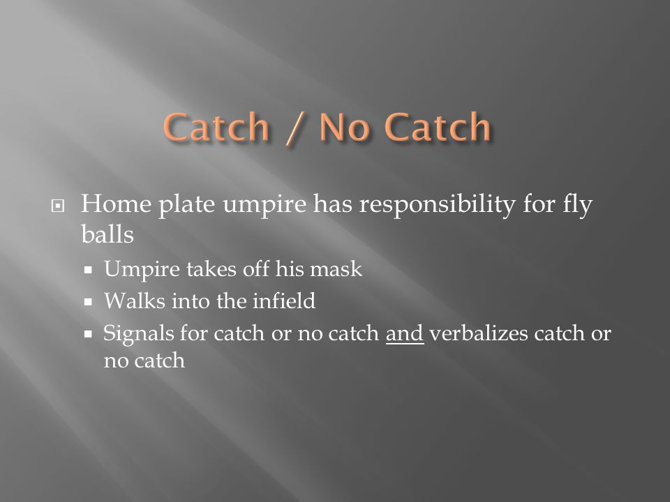  Home plate umpire has responsibility for fly balls  Umpire takes off his mask  Walks into the infield  Signals for catch or no catch and verbaliz
