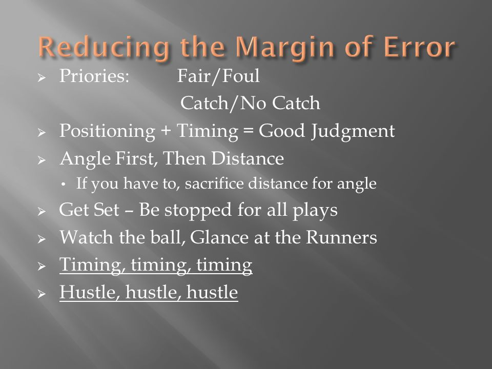  Priories:Fair/Foul Catch/No Catch  Positioning + Timing = Good Judgment  Angle First, Then Distance If you have to, sacrifice distance for angle  Get Set – Be stopped for all plays  Watch the ball, Glance at the Runners  Timing, timing, timing  Hustle, hustle, hustle