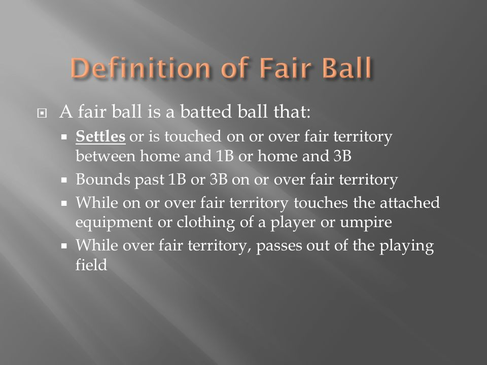  A fair ball is a batted ball that:  Settles or is touched on or over fair territory between home and 1B or home and 3B  Bounds past 1B or 3B on or over fair territory  While on or over fair territory touches the attached equipment or clothing of a player or umpire  While over fair territory, passes out of the playing field