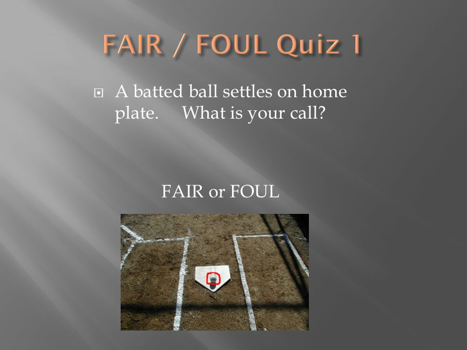  A batted ball settles on home plate. What is your call? FAIR or FOUL