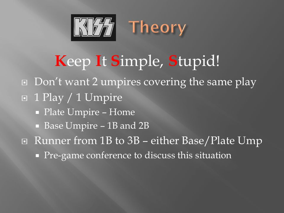  Don't want 2 umpires covering the same play  1 Play / 1 Umpire  Plate Umpire – Home  Base Umpire – 1B and 2B  Runner from 1B to 3B – either Base/Plate Ump  Pre-game conference to discuss this situation K eep I t S imple, S tupid!