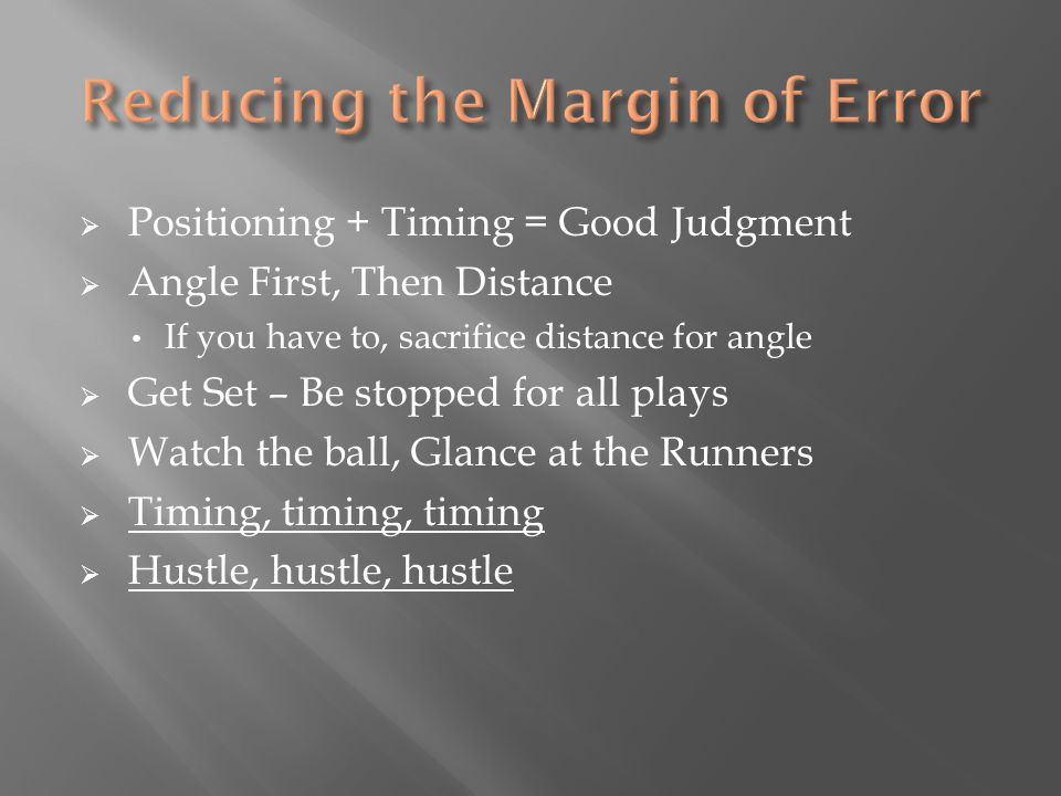  Positioning + Timing = Good Judgment  Angle First, Then Distance If you have to, sacrifice distance for angle  Get Set – Be stopped for all plays  Watch the ball, Glance at the Runners  Timing, timing, timing  Hustle, hustle, hustle