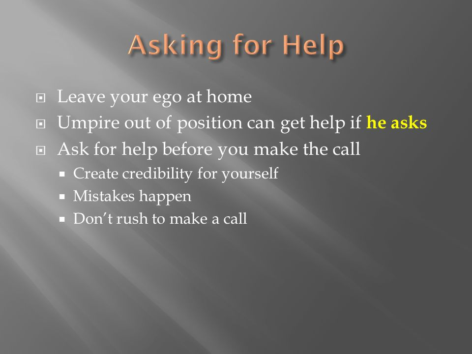  Leave your ego at home  Umpire out of position can get help if he asks  Ask for help before you make the call  Create credibility for yourself  Mistakes happen  Don't rush to make a call