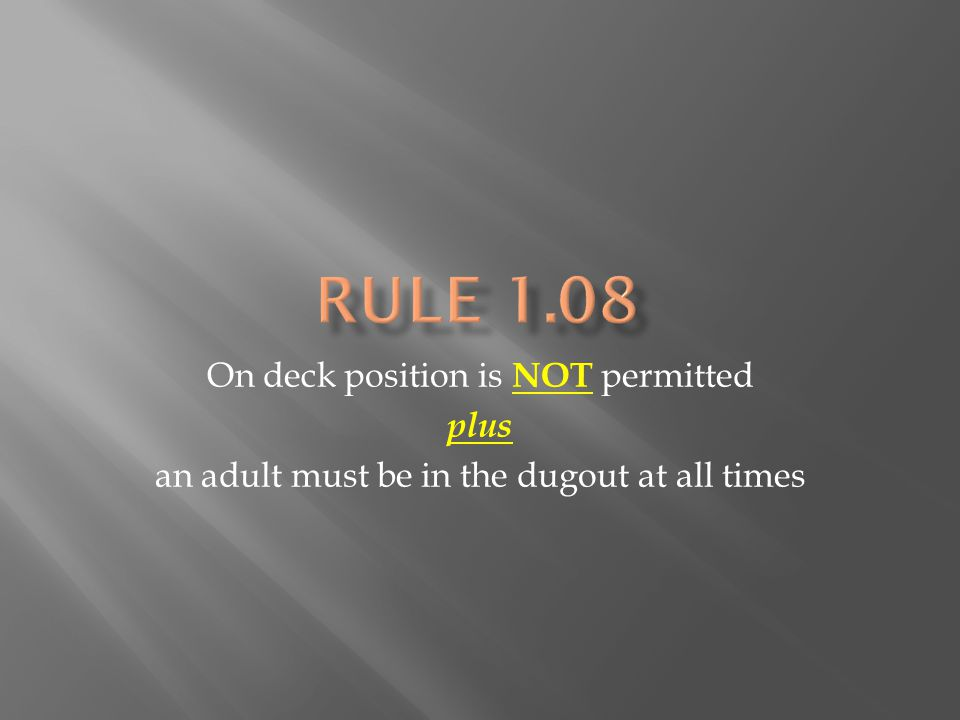 On deck position is NOT permitted plus an adult must be in the dugout at all times