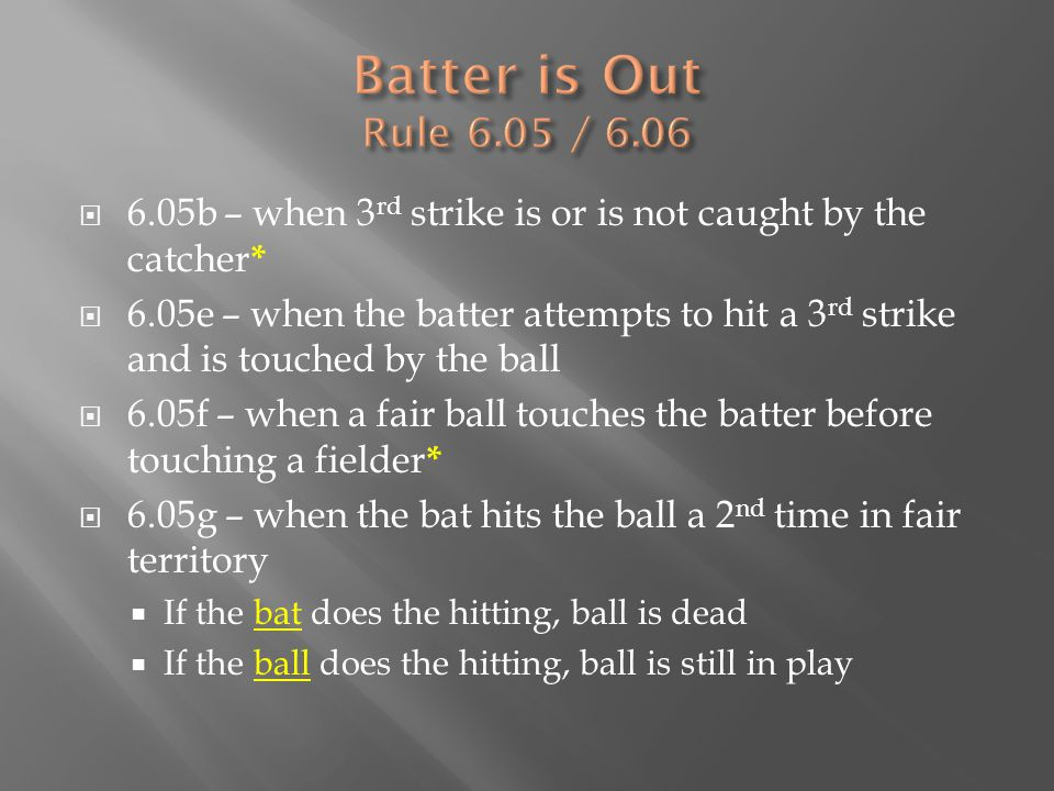  6.05b – when 3 rd strike is or is not caught by the catcher *  6.05e – when the batter attempts to hit a 3 rd strike and is touched by the ball  6.05f – when a fair ball touches the batter before touching a fielder *  6.05g – when the bat hits the ball a 2 nd time in fair territory  If the bat does the hitting, ball is dead  If the ball does the hitting, ball is still in play