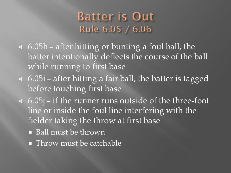  6.05h – after hitting or bunting a foul ball, the batter intentionally deflects the course of the ball while running to first base  6.05i – after hitting a fair ball, the batter is tagged before touching first base  6.05j – if the runner runs outside of the three-foot line or inside the foul line interfering with the fielder taking the throw at first base  Ball must be thrown  Throw must be catchable
