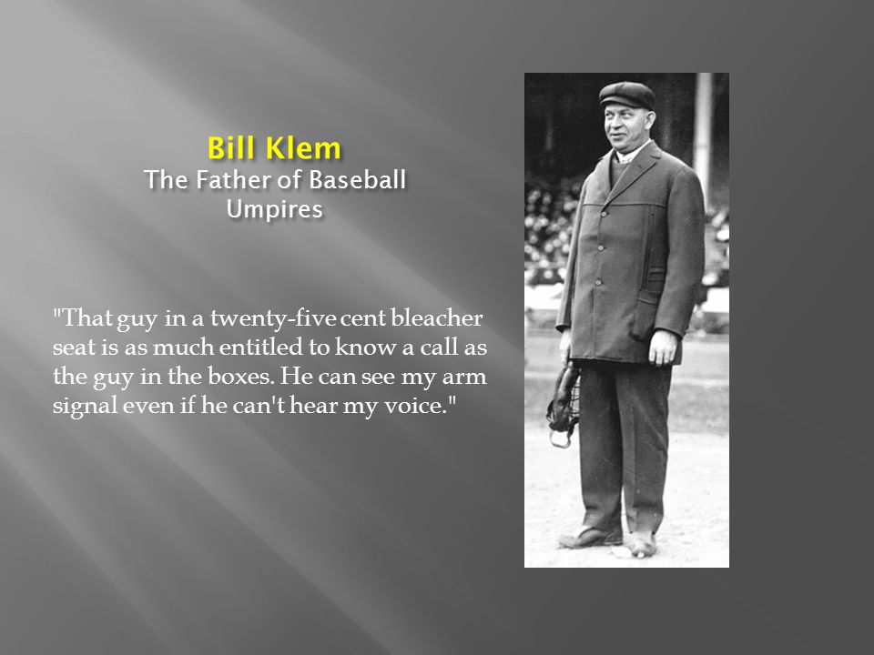 Bill Klem The Father of Baseball Umpires That guy in a twenty-five cent bleacher seat is as much entitled to know a call as the guy in the boxes.