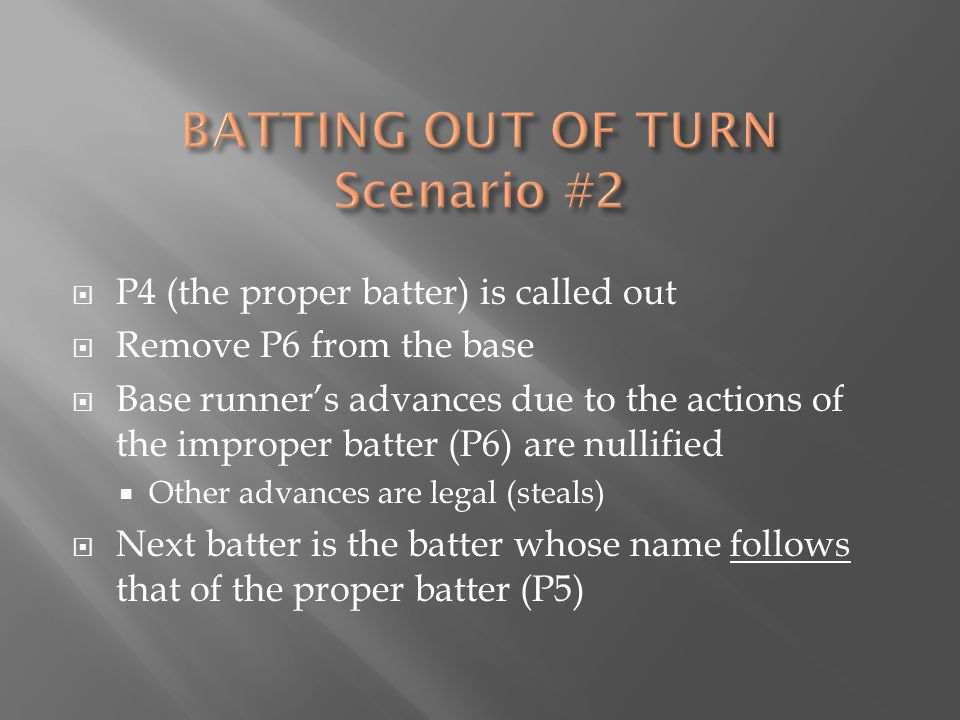  P4 (the proper batter) is called out  Remove P6 from the base  Base runner's advances due to the actions of the improper batter (P6) are nullified  Other advances are legal (steals)  Next batter is the batter whose name follows that of the proper batter (P5)