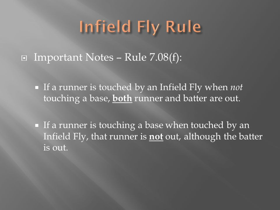  Important Notes – Rule 7.08(f):  If a runner is touched by an Infield Fly when not touching a base, both runner and batter are out.  If a runner i