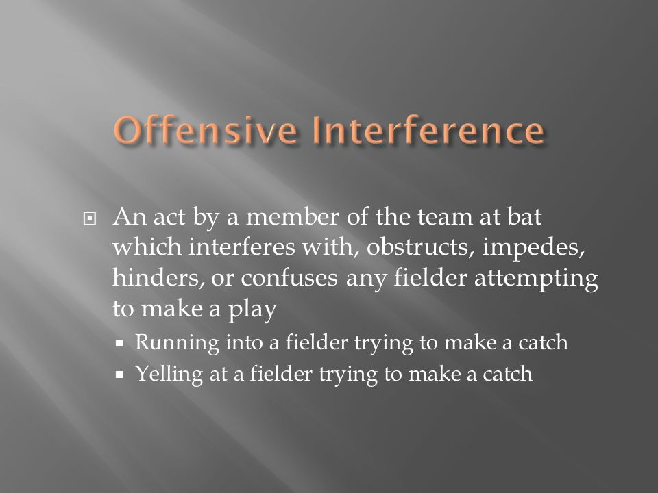  An act by a member of the team at bat which interferes with, obstructs, impedes, hinders, or confuses any fielder attempting to make a play  Running into a fielder trying to make a catch  Yelling at a fielder trying to make a catch