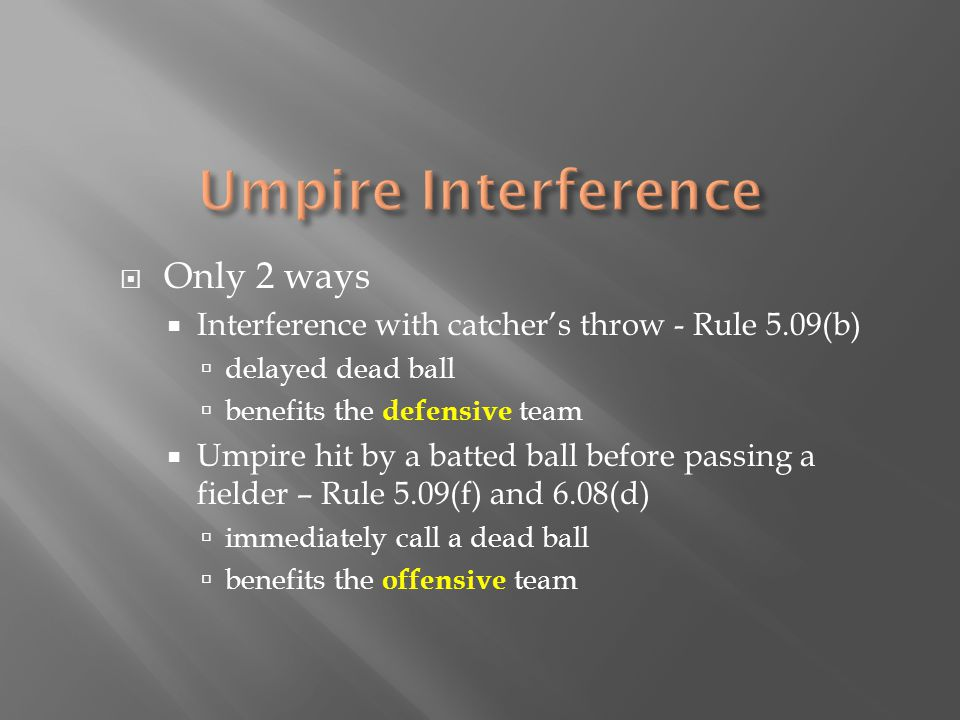  Only 2 ways  Interference with catcher's throw - Rule 5.09(b)  delayed dead ball  benefits the defensive team  Umpire hit by a batted ball before passing a fielder – Rule 5.09(f) and 6.08(d)  immediately call a dead ball  benefits the offensive team