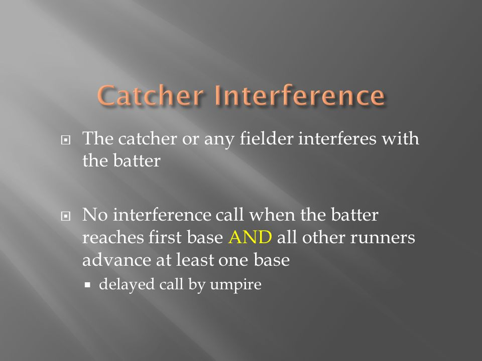  The catcher or any fielder interferes with the batter  No interference call when the batter reaches first base AND all other runners advance at lea