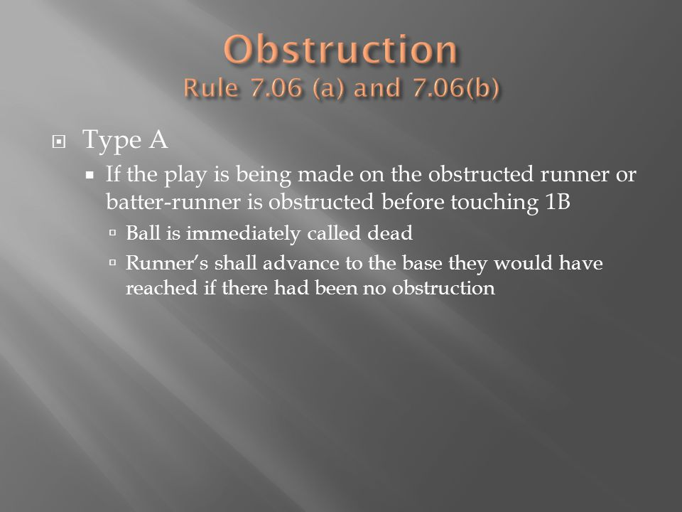  Type A  If the play is being made on the obstructed runner or batter-runner is obstructed before touching 1B  Ball is immediately called dead  Runner's shall advance to the base they would have reached if there had been no obstruction