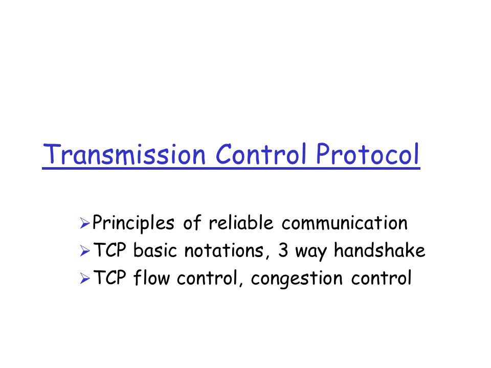 Transmission Control Protocol  Principles of reliable communication  TCP basic notations, 3 way handshake  TCP flow control, congestion control