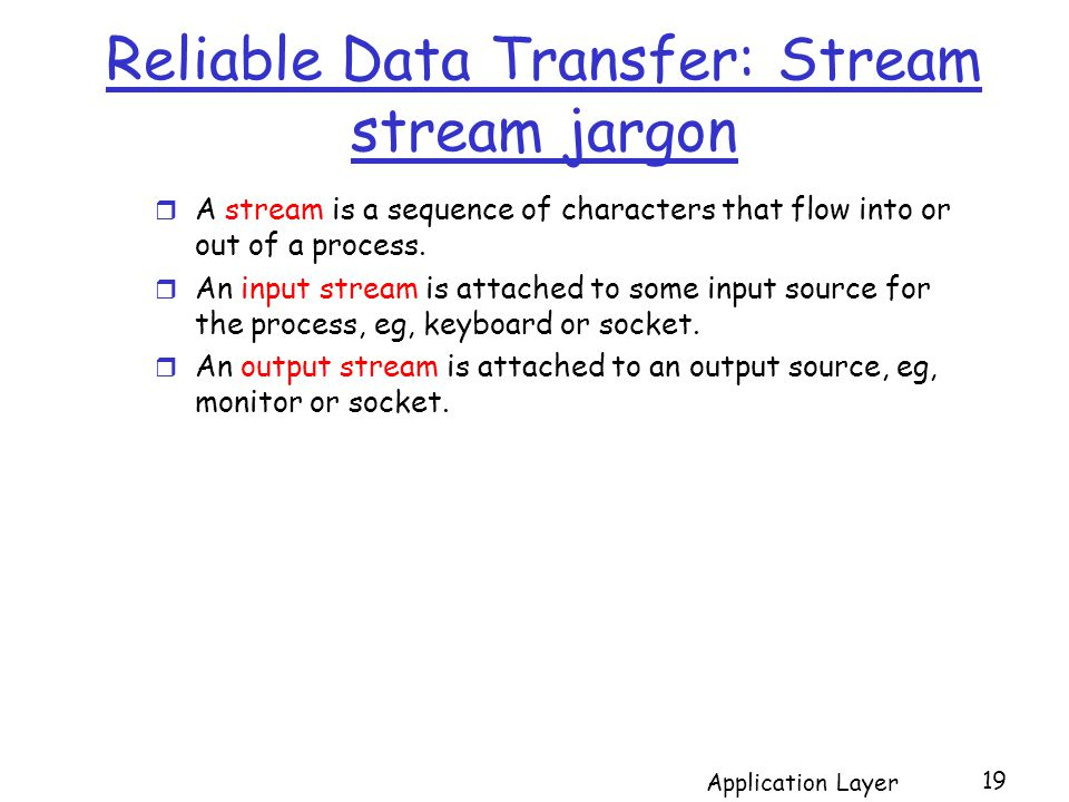 Reliable Data Transfer: Stream stream jargon Application Layer 19 r A stream is a sequence of characters that flow into or out of a process.
