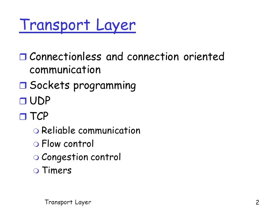 Transport Layer r Connectionless and connection oriented communication r Sockets programming r UDP r TCP m Reliable communication m Flow control m Congestion control m Timers 2 Transport Layer