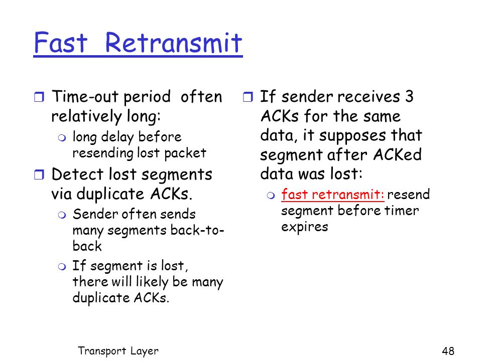 Fast Retransmit r Time-out period often relatively long: m long delay before resending lost packet r Detect lost segments via duplicate ACKs.