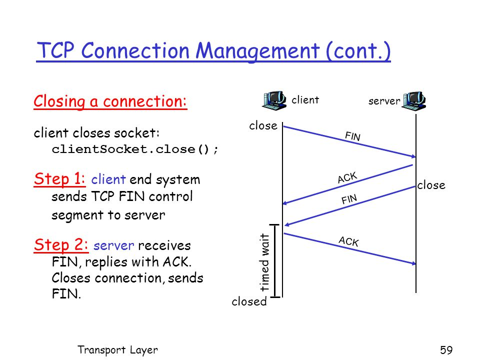 TCP Connection Management (cont.) Closing a connection: client closes socket: clientSocket.close(); Step 1: client end system sends TCP FIN control segment to server Step 2: server receives FIN, replies with ACK.