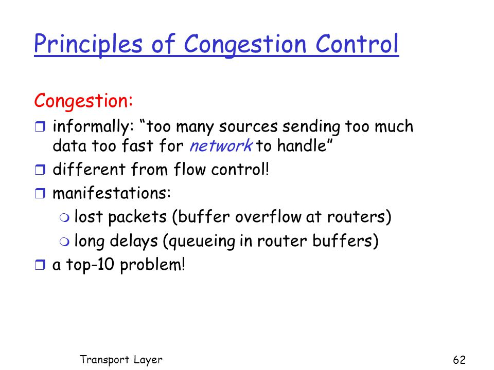 Principles of Congestion Control Congestion: r informally: too many sources sending too much data too fast for network to handle r different from flow control.