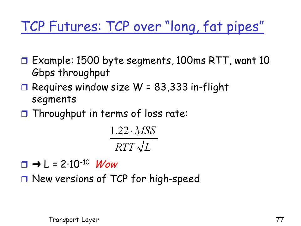 TCP Futures: TCP over long, fat pipes r Example: 1500 byte segments, 100ms RTT, want 10 Gbps throughput r Requires window size W = 83,333 in-flight segments r Throughput in terms of loss rate:  ➜ L = 2· Wow r New versions of TCP for high-speed Transport Layer 77