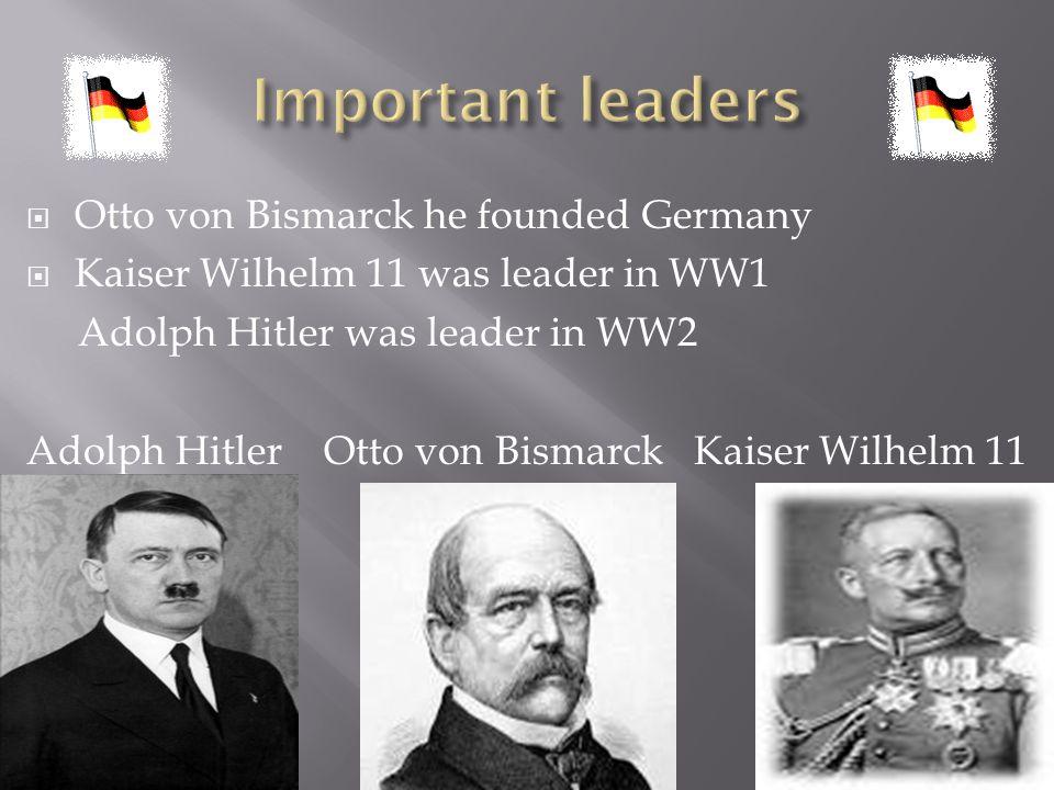  Otto von Bismarck he founded Germany  Kaiser Wilhelm 11 was leader in WW1 Adolph Hitler was leader in WW2 Adolph Hitler Otto von Bismarck Kaiser Wi