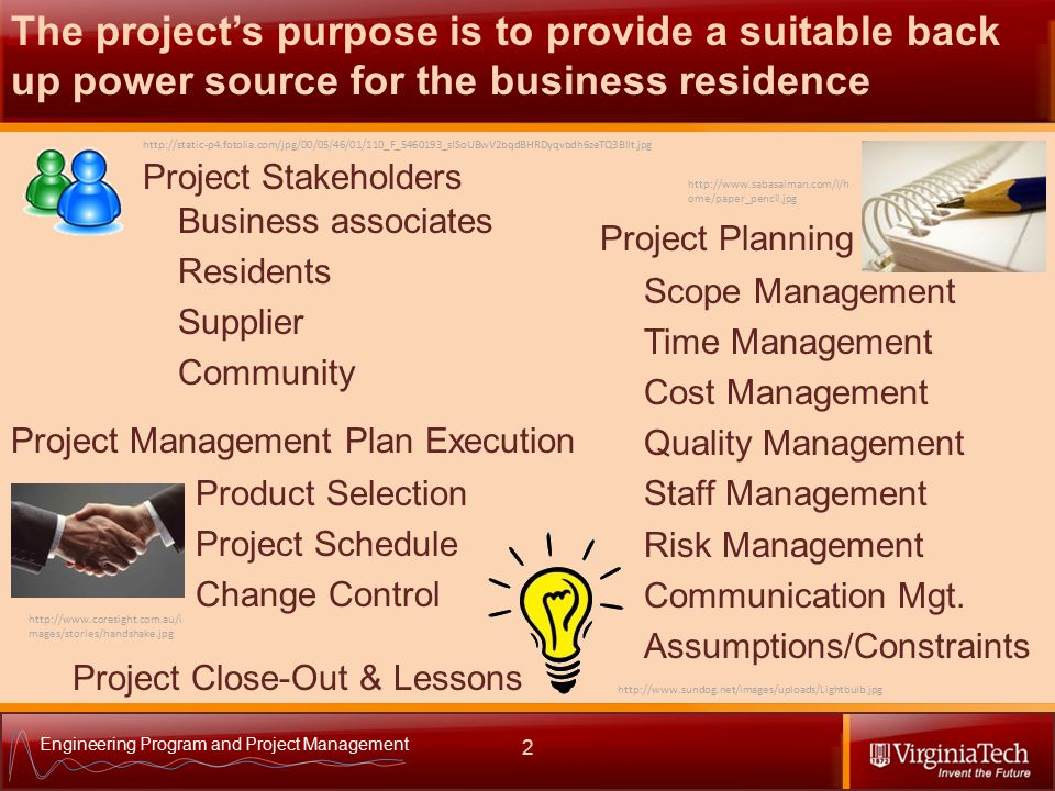 Engineering Program and Project Management Product Selection Project Schedule Change Control Project Stakeholders 2 The project's purpose is to provide a suitable back up power source for the business residence http://static-p4.fotolia.com/jpg/00/05/46/01/110_F_5460193_sISoUBwV2bqdBHRDyqvbdh6zeTQ3BlIt.jpg Business associates Residents Supplier Community Project Planning http://www.sabasalman.com/i/h ome/paper_pencil.jpg Scope Management Time Management Cost Management Quality Management Staff Management Risk Management Communication Mgt.