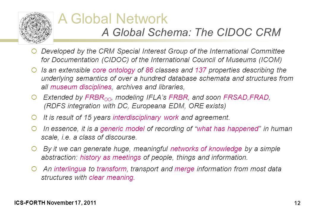 A Global Network ICS-FORTH November 17, 2011 12 A Global Schema: The CIDOC CRM  Developed by the CRM Special Interest Group of the International Comm