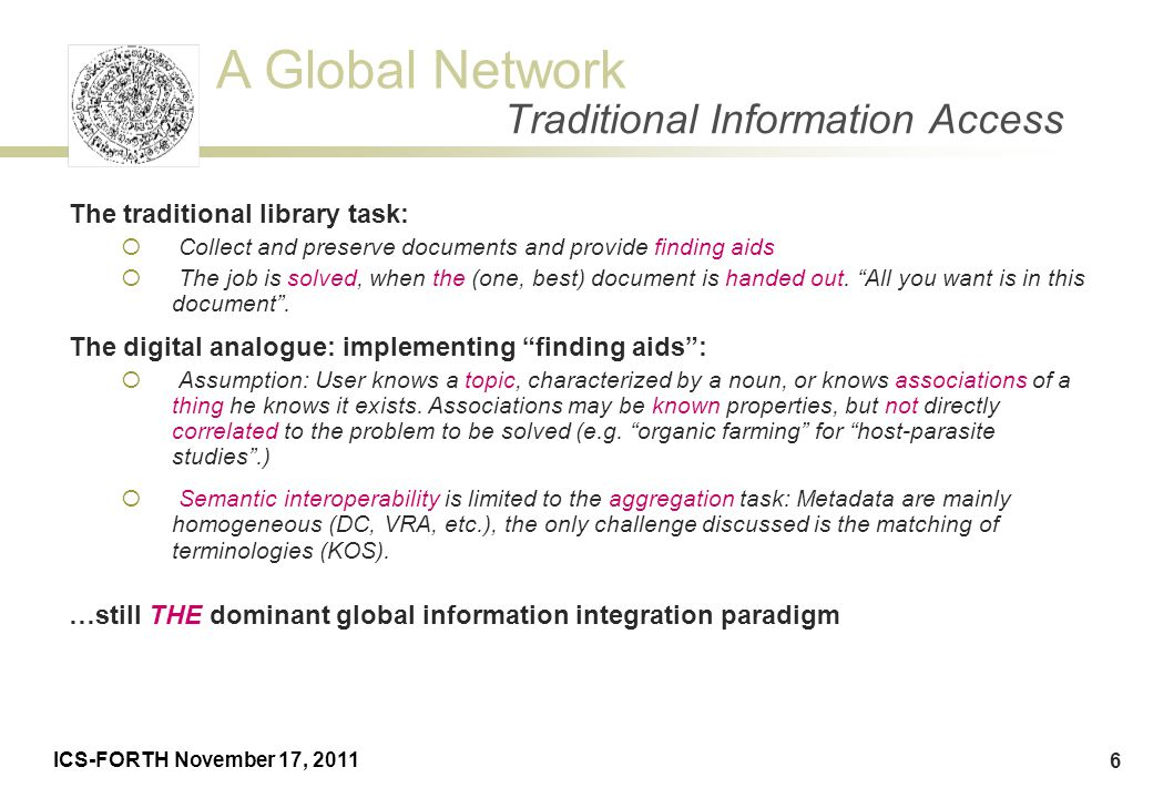 A Global Network ICS-FORTH November 17, 2011 6 The traditional library task:  Collect and preserve documents and provide finding aids  The job is so