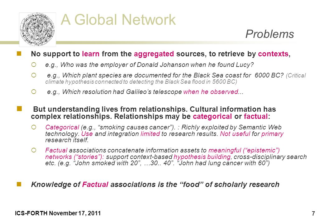 A Global Network ICS-FORTH November 17, 2011 7 Problems No support to learn from the aggregated sources, to retrieve by contexts,  e.g., Who was the