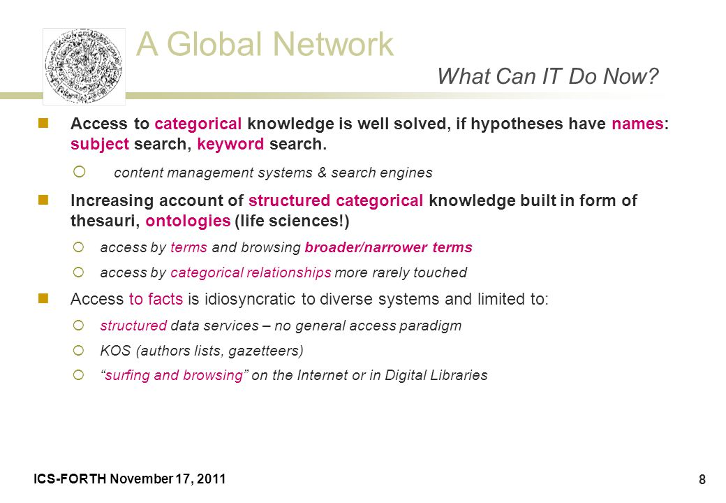 A Global Network ICS-FORTH November 17, 2011 8 Access to categorical knowledge is well solved, if hypotheses have names: subject search, keyword searc