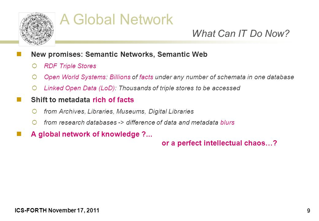 A Global Network ICS-FORTH November 17, 2011 9 New promises: Semantic Networks, Semantic Web  RDF Triple Stores  Open World Systems: Billions of fac