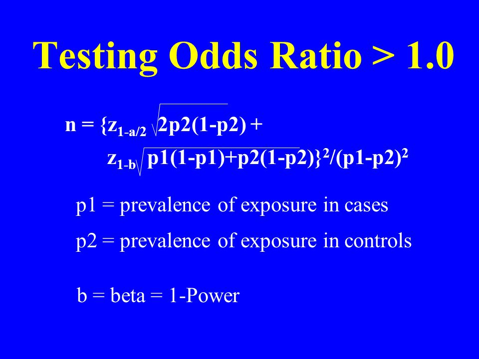 Testing Odds Ratio > 1.0 n = {z 1-a/2  2p2(1-p2) + z 1-b p1(1-p1)+p2(1-p2)} 2 /(p1-p2) 2 b = beta = 1-Power p1 = prevalence of exposure in cases p2 = prevalence of exposure in controls