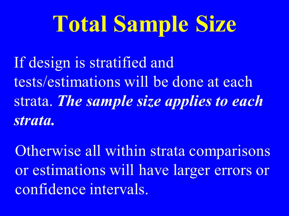 Total Sample Size If design is stratified and tests/estimations will be done at each strata.
