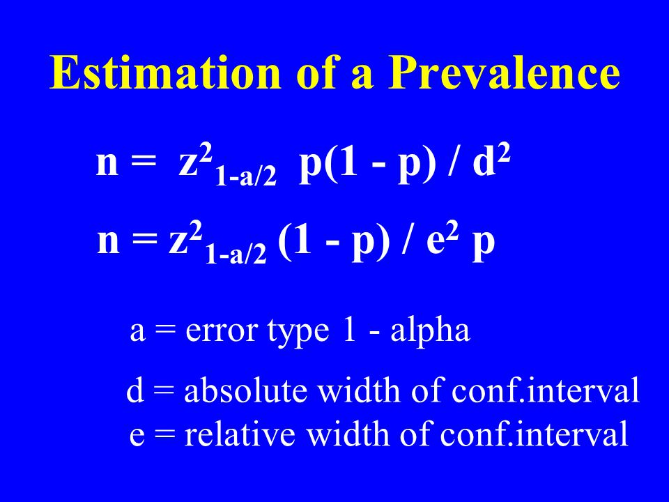 Estimation of a Prevalence n = z 2 1-a/2 p(1 - p) / d 2 n = z 2 1-a/2 (1 - p) / e 2 p a = error type 1 - alpha d = absolute width of conf.interval e = relative width of conf.interval