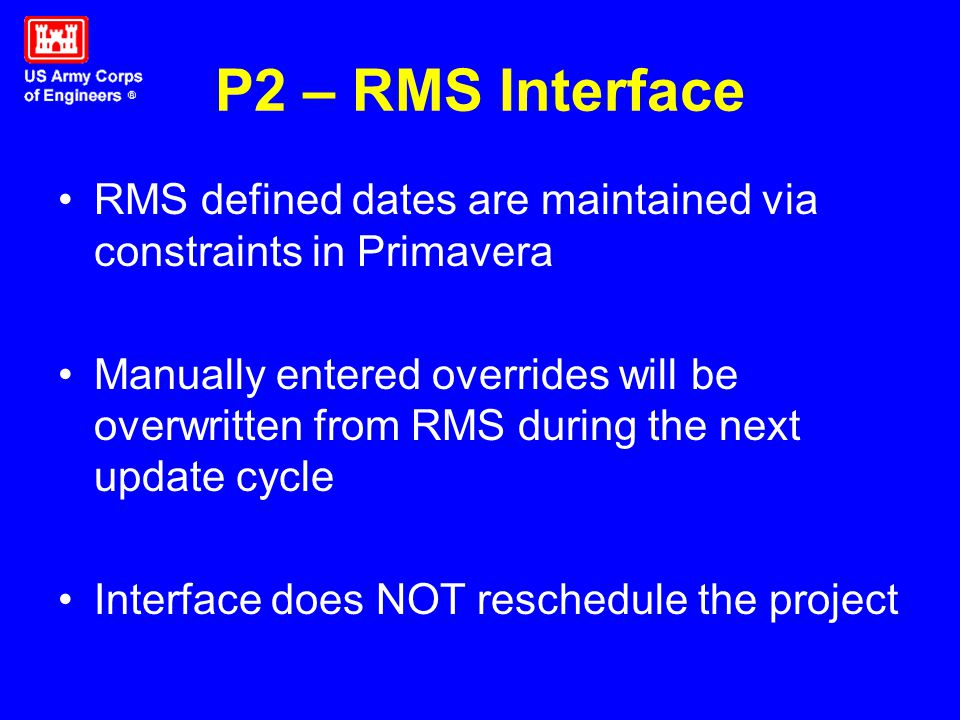 P2 – RMS Interface RMS defined dates are maintained via constraints in Primavera Manually entered overrides will be overwritten from RMS during the next update cycle Interface does NOT reschedule the project