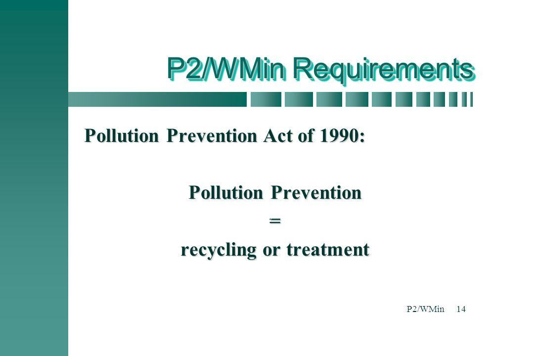 P2/WMin14 P2/WMin Requirements Pollution Prevention Act of 1990: Pollution Prevention = recycling or treatment