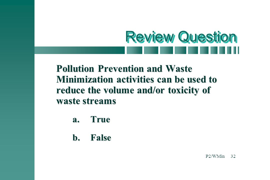 P2/WMin32 Review Question Pollution Prevention and Waste Minimization activities can be used to reduce the volume and/or toxicity of waste streams a.True b.False
