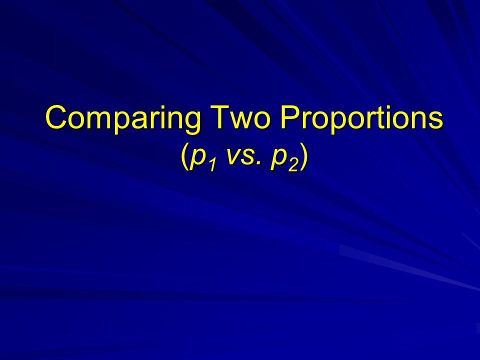 Comparing Two Proportions (p 1 vs. p 2 )