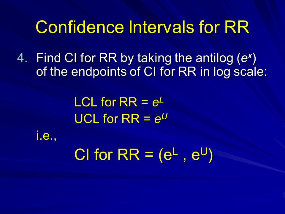 Confidence Intervals for RR 4.Find CI for RR by taking the antilog (e x ) of the endpoints of CI for RR in log scale: LCL for RR = e L UCL for RR = e