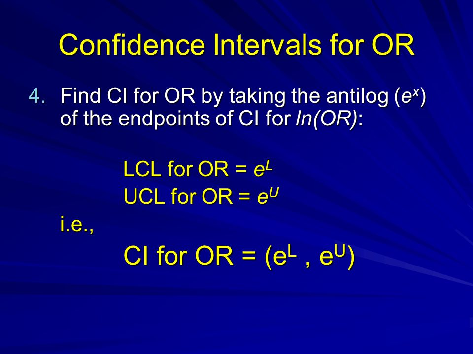 Confidence Intervals for OR 4.Find CI for OR by taking the antilog (e x ) of the endpoints of CI for ln(OR): LCL for OR = e L UCL for OR = e U i.e., C