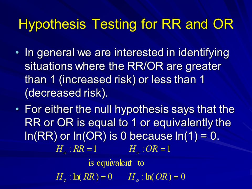 Hypothesis Testing for RR and OR In general we are interested in identifying situations where the RR/OR are greater than 1 (increased risk) or less th