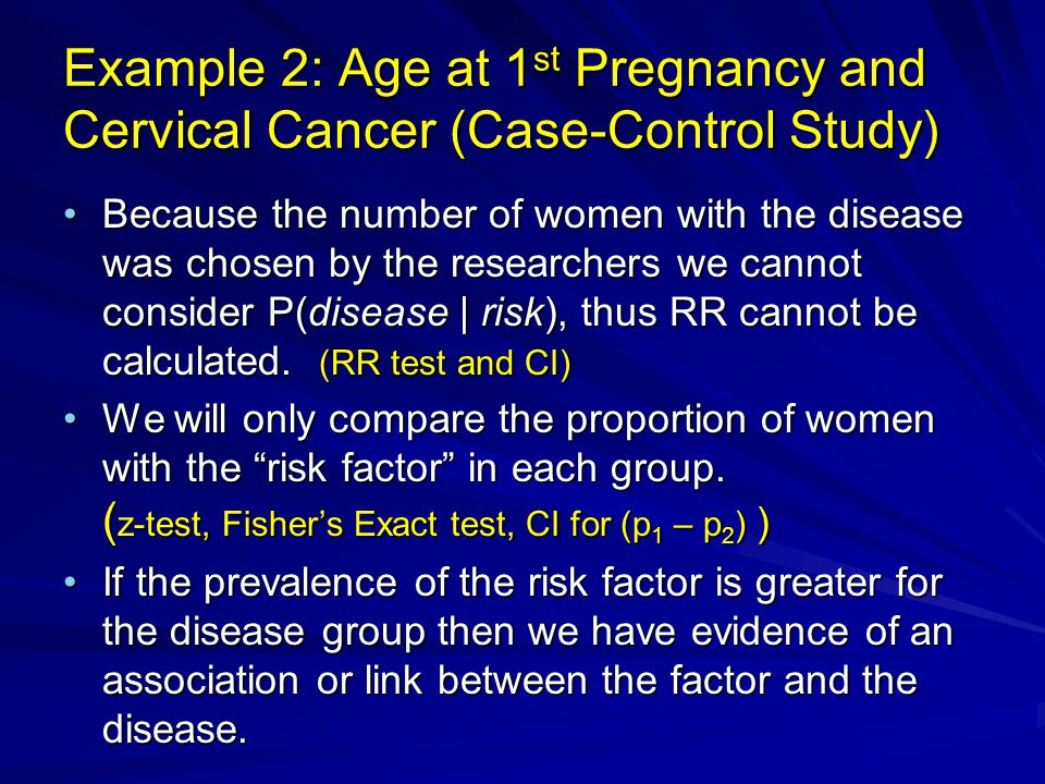 Example 2: Age at 1 st Pregnancy and Cervical Cancer (Case-Control Study) Because the number of women with the disease was chosen by the researchers w