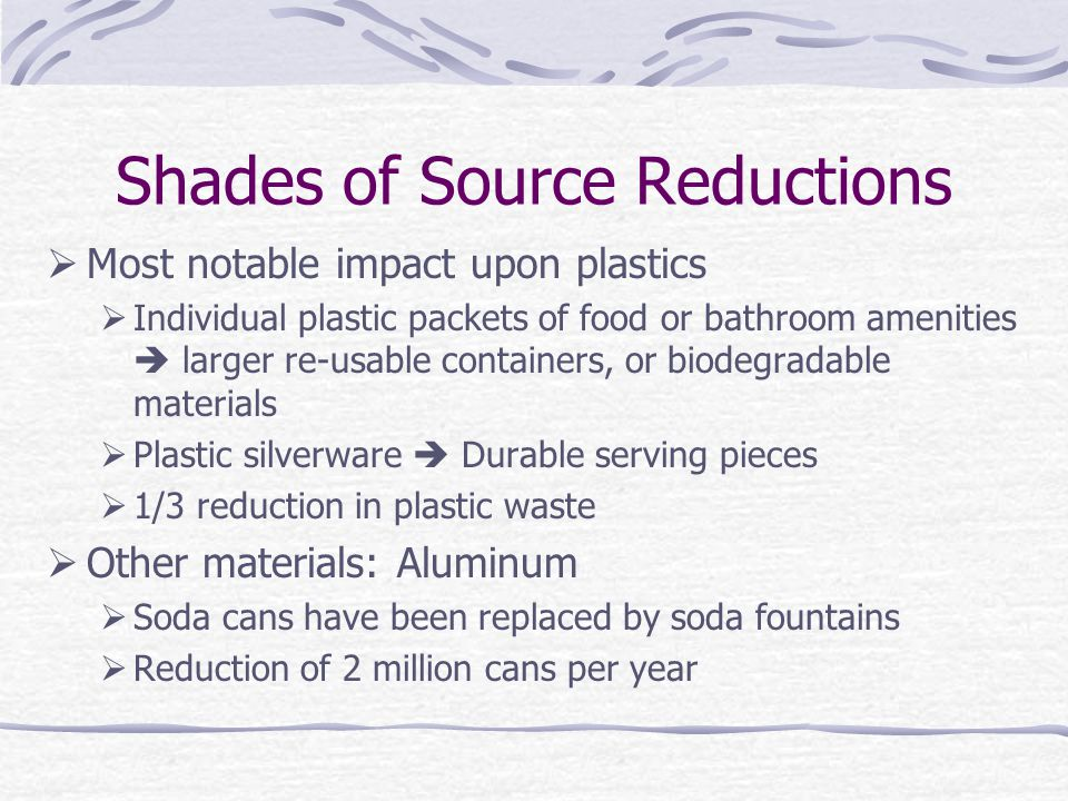 Shades of Source Reductions  Most notable impact upon plastics  Individual plastic packets of food or bathroom amenities  larger re-usable containers, or biodegradable materials  Plastic silverware  Durable serving pieces  1/3 reduction in plastic waste  Other materials: Aluminum  Soda cans have been replaced by soda fountains  Reduction of 2 million cans per year