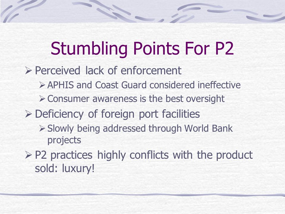Stumbling Points For P2  Perceived lack of enforcement  APHIS and Coast Guard considered ineffective  Consumer awareness is the best oversight  Deficiency of foreign port facilities  Slowly being addressed through World Bank projects  P2 practices highly conflicts with the product sold: luxury!