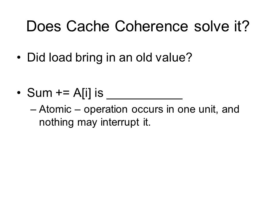 Does Cache Coherence solve it? Did load bring in an old value? Sum += A[i] is ___________ –Atomic – operation occurs in one unit, and nothing may inte