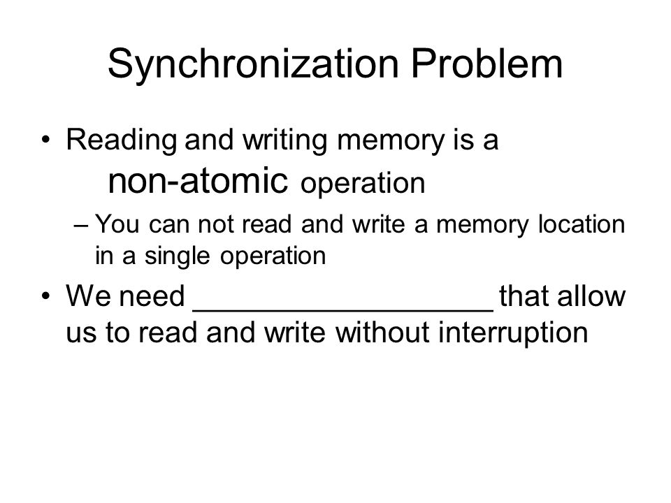 Synchronization Problem Reading and writing memory is a non-atomic operation –You can not read and write a memory location in a single operation We ne