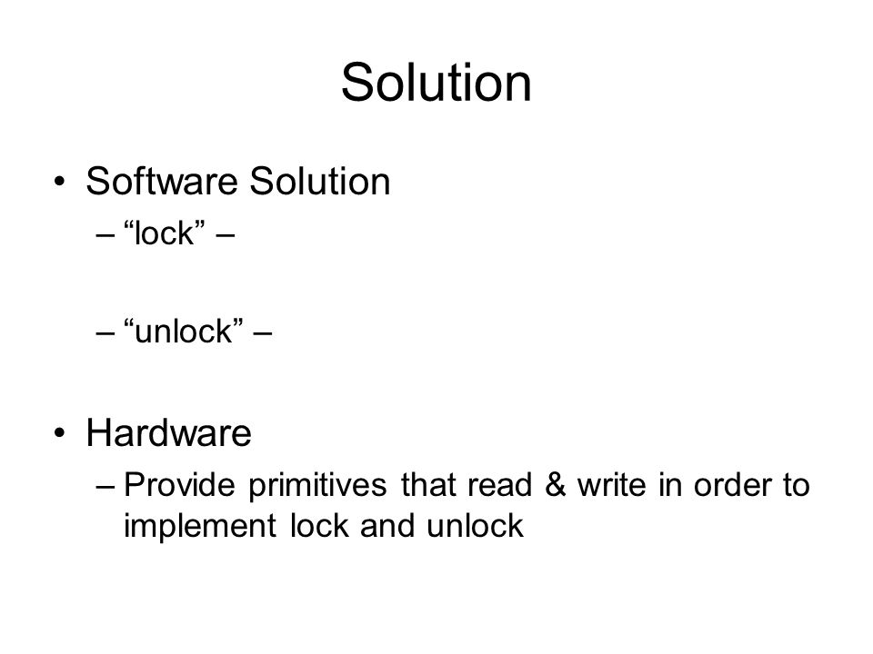 Solution Software Solution – lock – – unlock – Hardware –Provide primitives that read & write in order to implement lock and unlock